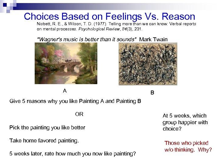 Choices Based on Feelings Vs. Reason Nisbett, R. E. , & Wilson, T. D.