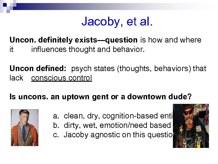 Jacoby, et al. Uncon. definitely exists—question is how and where it influences thought and