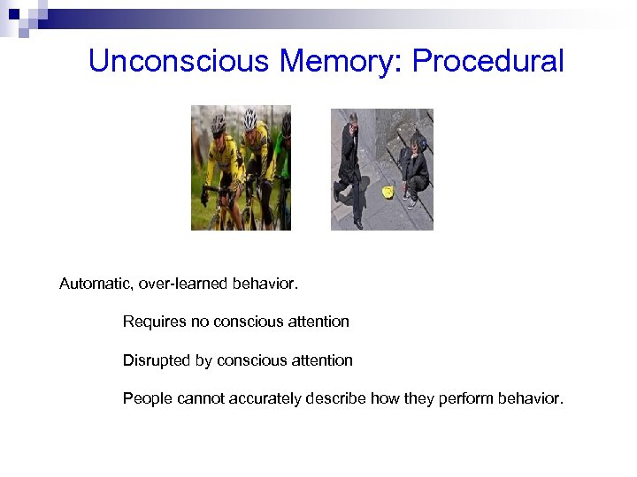 Unconscious Memory: Procedural Automatic, over-learned behavior. Requires no conscious attention Disrupted by conscious attention