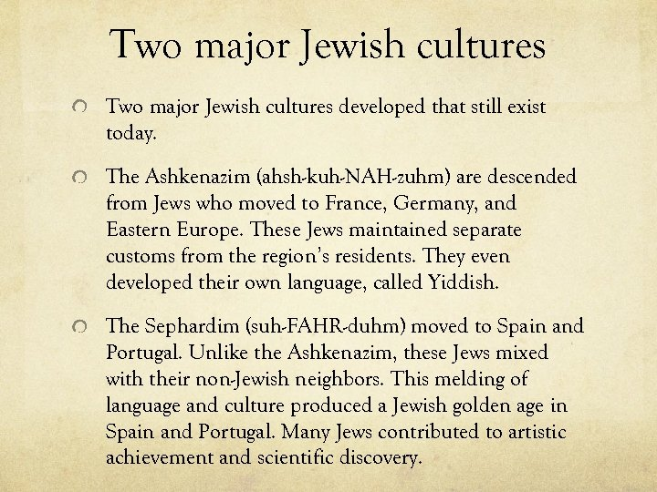 Two major Jewish cultures developed that still exist today. The Ashkenazim (ahsh-kuh-NAH-zuhm) are descended