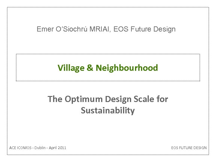 Emer O'Siochrú MRIAI, EOS Future Design Village & Neighbourhood The Optimum Design Scale for