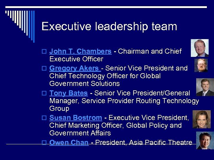 Executive leadership team o John T. Chambers - Chairman and Chief o o Executive