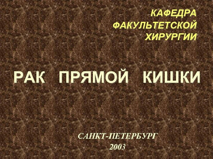 КАФЕДРА ФАКУЛЬТЕТСКОЙ ХИРУРГИИ РАК ПРЯМОЙ КИШКИ САНКТ-ПЕТЕРБУРГ 2003