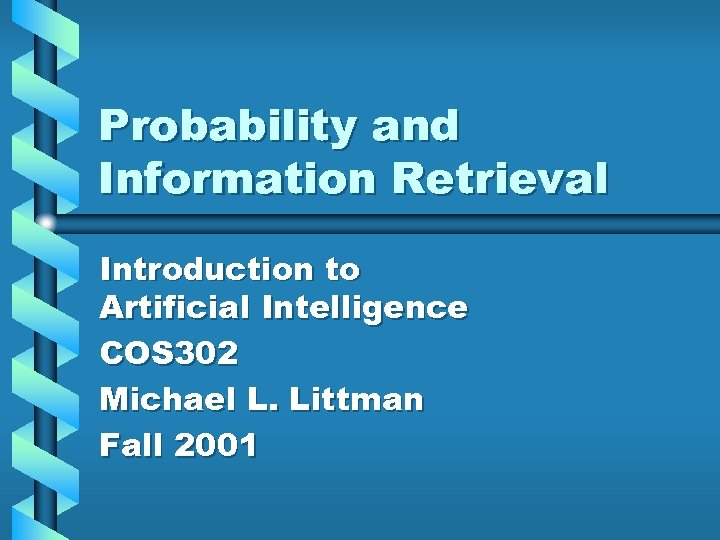 Probability and Information Retrieval Introduction to Artificial Intelligence COS 302 Michael L. Littman Fall