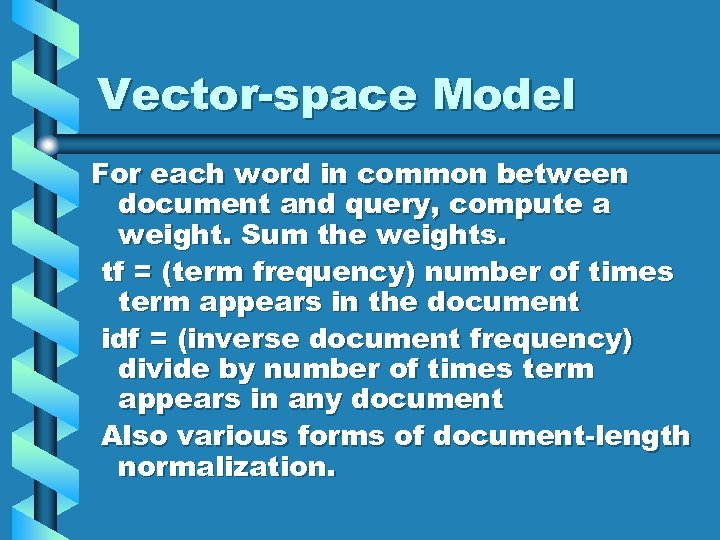Vector-space Model For each word in common between document and query, compute a weight.