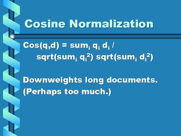 Cosine Normalization Cos(q, d) = sumi qi di / sqrt(sumi qi 2) sqrt(sumi di