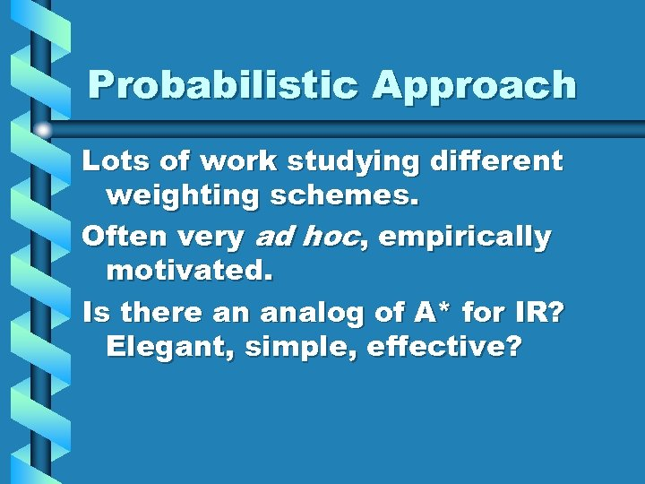 Probabilistic Approach Lots of work studying different weighting schemes. Often very ad hoc, empirically