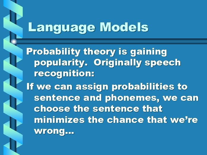 Language Models Probability theory is gaining popularity. Originally speech recognition: If we can assign