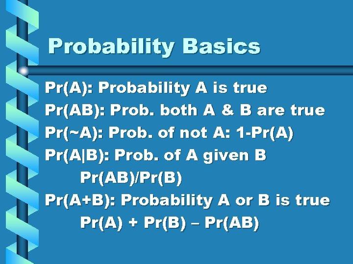 Probability Basics Pr(A): Probability A is true Pr(AB): Prob. both A & B are