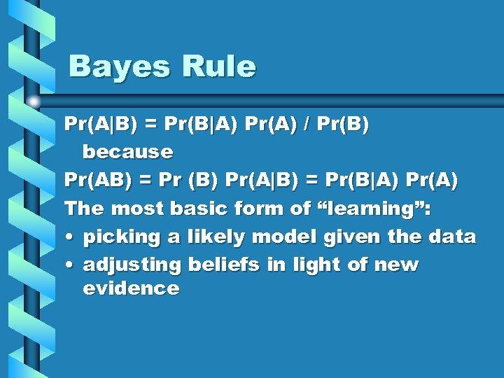 Bayes Rule Pr(A B) = Pr(B A) Pr(A) / Pr(B) because Pr(AB) = Pr (B) Pr(A B)