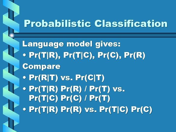 Probabilistic Classification Language model gives: • Pr(T R), Pr(T C), Pr(R) Compare • Pr(R T) vs. Pr(C T)
