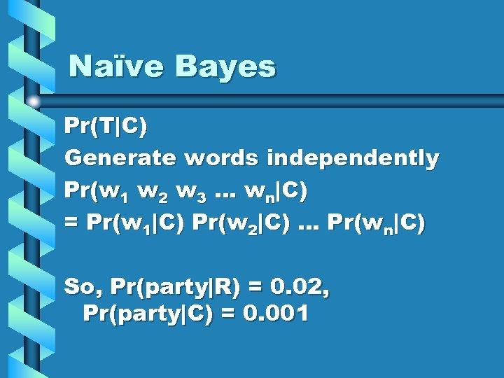 Naïve Bayes Pr(T C) Generate words independently Pr(w 1 w 2 w 3 … wn C)