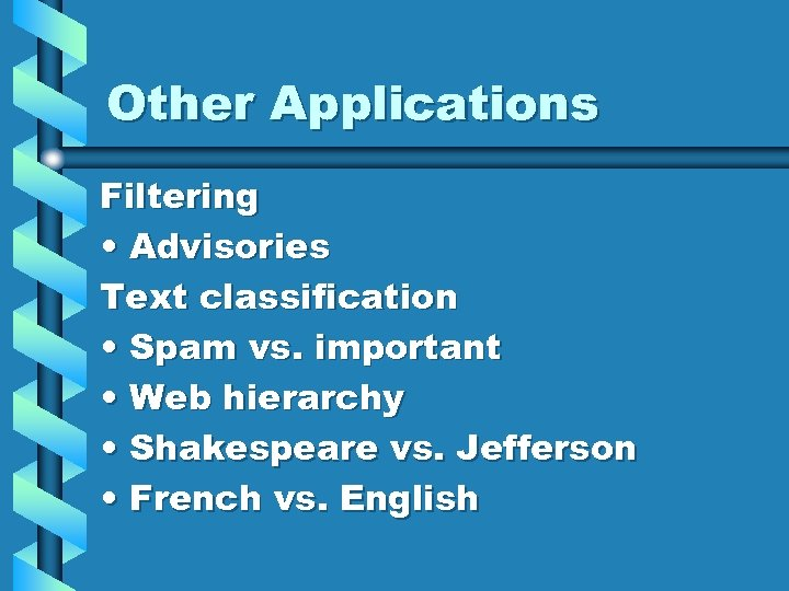 Other Applications Filtering • Advisories Text classification • Spam vs. important • Web hierarchy