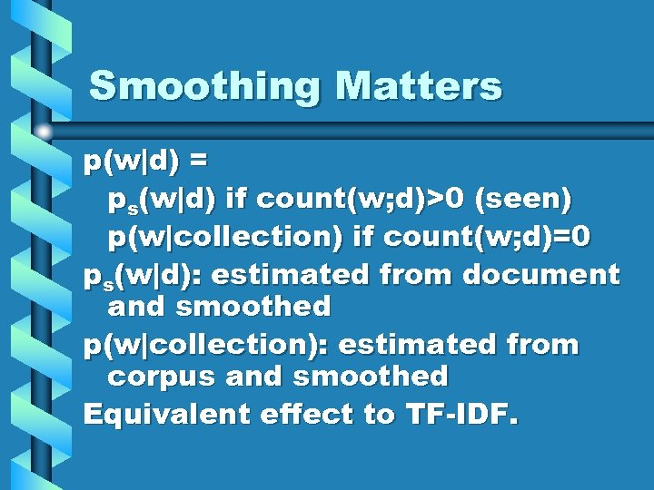 Smoothing Matters p(w d) = ps(w d) if count(w; d)>0 (seen) p(w collection) if count(w; d)=0 ps(w d):