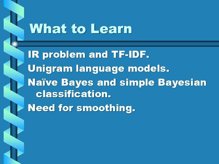 What to Learn IR problem and TF-IDF. Unigram language models. Naïve Bayes and simple