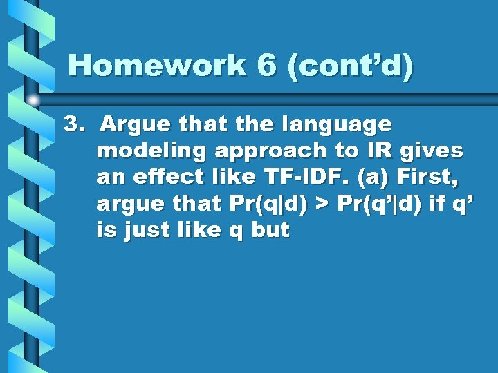 Homework 6 (cont'd) 3. Argue that the language modeling approach to IR gives an