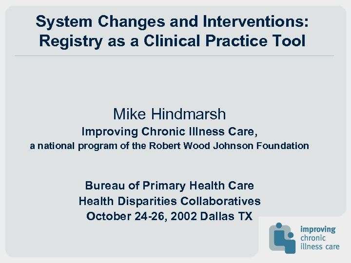 System Changes and Interventions: Registry as a Clinical Practice Tool Mike Hindmarsh Improving Chronic