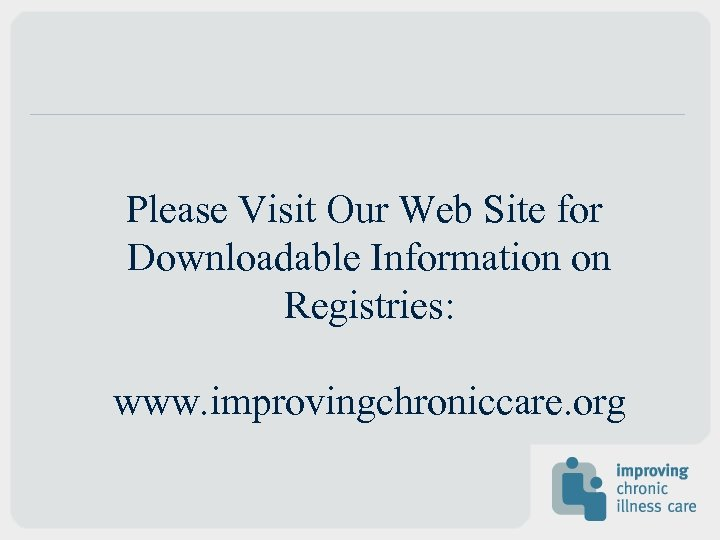 Please Visit Our Web Site for Downloadable Information on Registries: www. improvingchroniccare. org