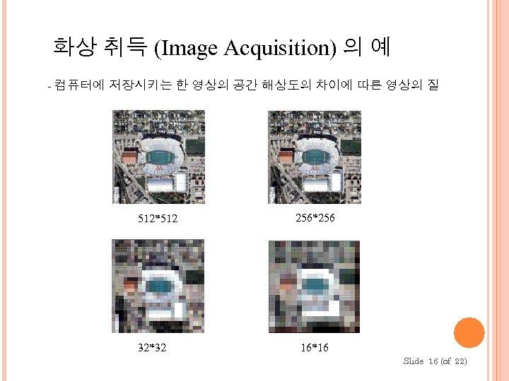 화상 취득 (Image Acquisition) 의 예 - 컴퓨터에 저장시키는 한 영상의 공간 해상도의 차이에