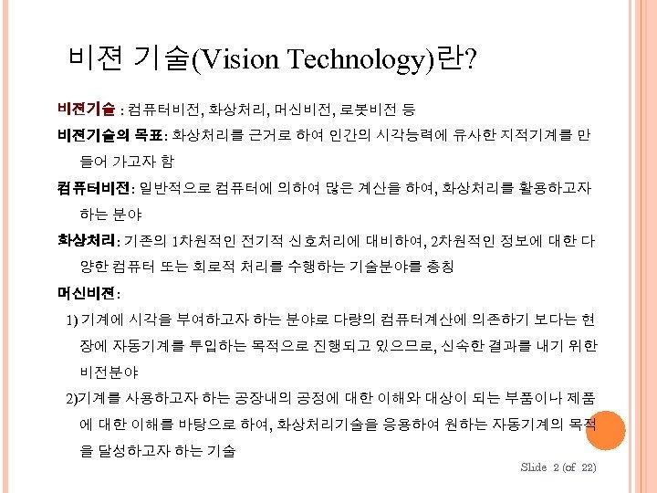 비젼 기술(Vision Technology)란? 비젼기술 : 컴퓨터비전, 화상처리, 머신비전, 로봇비전 등 비젼기술의 목표: 화상처리를 근거로