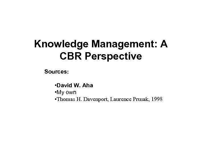 Knowledge Management: A CBR Perspective Sources: • David W. Aha • My own •