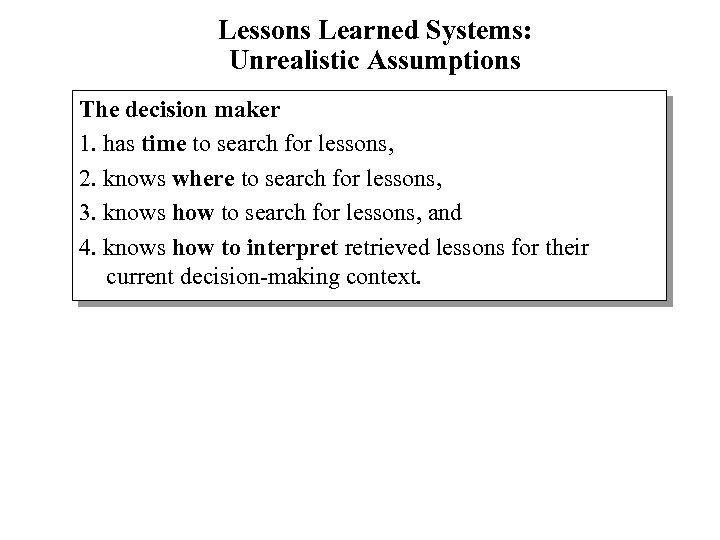 Lessons Learned Systems: Unrealistic Assumptions The decision maker 1. has time to search for