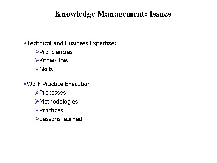 Knowledge Management: Issues • Technical and Business Expertise: ØProficiencies ØKnow-How ØSkills • Work Practice