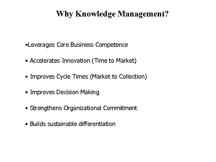 Why Knowledge Management? • Leverages Core Business Competence • Accelerates Innovation (Time to Market)