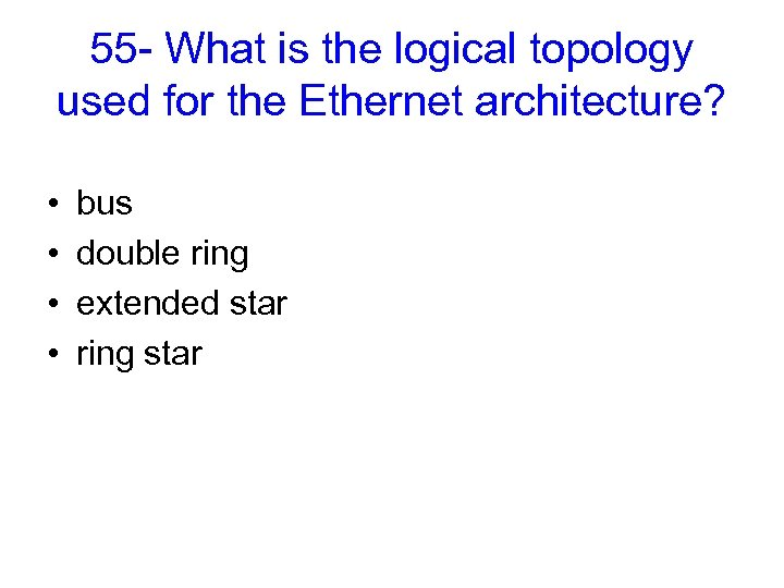 55 - What is the logical topology used for the Ethernet architecture? • •