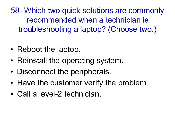 58 - Which two quick solutions are commonly recommended when a technician is troubleshooting