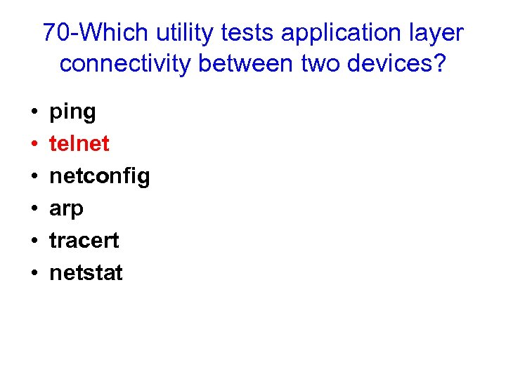 70 -Which utility tests application layer connectivity between two devices? • • • ping