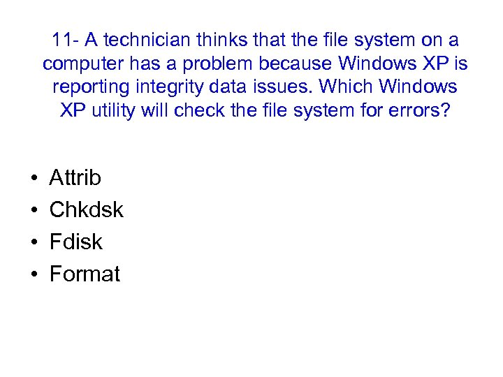 11 - A technician thinks that the file system on a computer has a