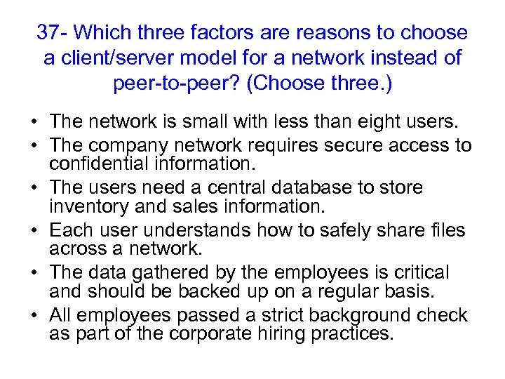37 - Which three factors are reasons to choose a client/server model for a