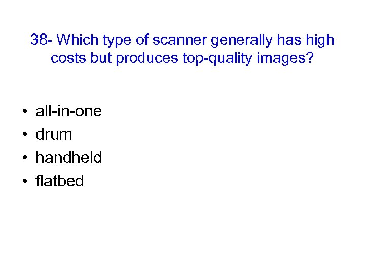38 - Which type of scanner generally has high costs but produces top-quality images?