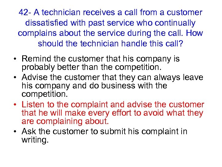 42 - A technician receives a call from a customer dissatisfied with past service