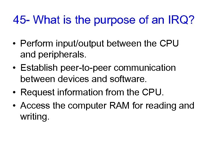 45 - What is the purpose of an IRQ? • Perform input/output between the