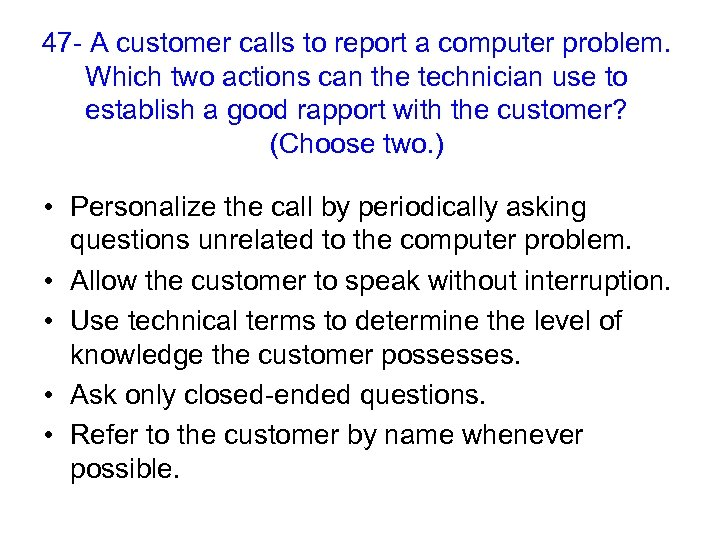 47 - A customer calls to report a computer problem. Which two actions can