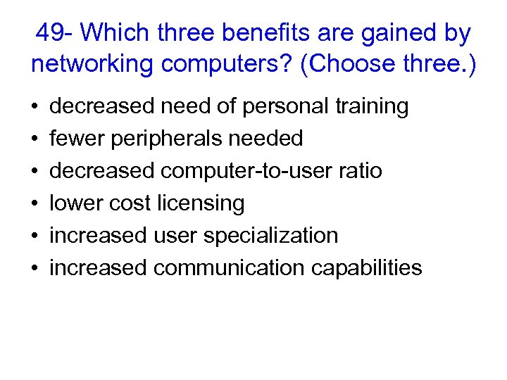 49 - Which three benefits are gained by networking computers? (Choose three. ) •