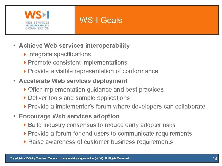 WS-I Goals • Achieve Web services interoperability 4 Integrate specifications 4 Promote consistent implementations
