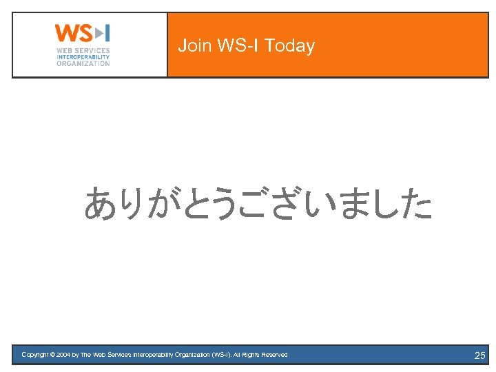 Join WS-I Today ありがとうございました Copyright © 2004 by The Web Services Interoperability Organization (WS-I).