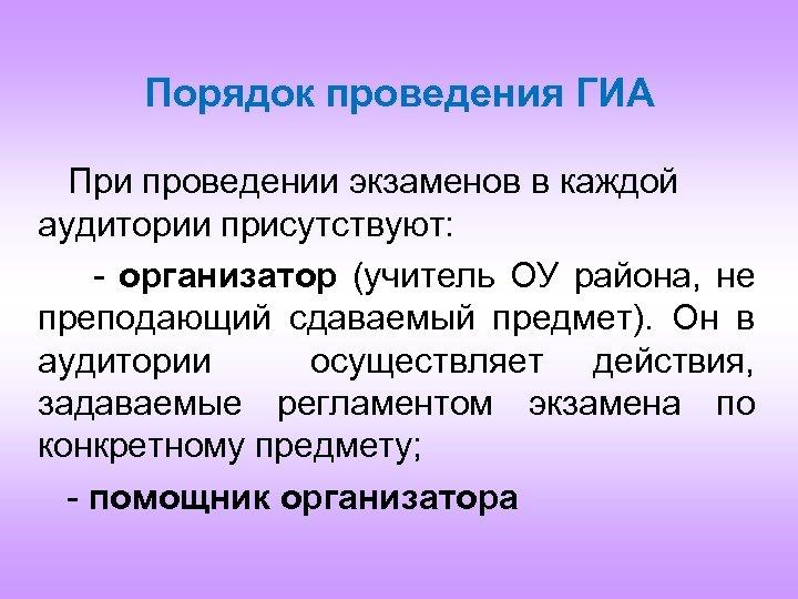 Порядок проведения ГИА При проведении экзаменов в каждой аудитории присутствуют: - организатор (учитель ОУ