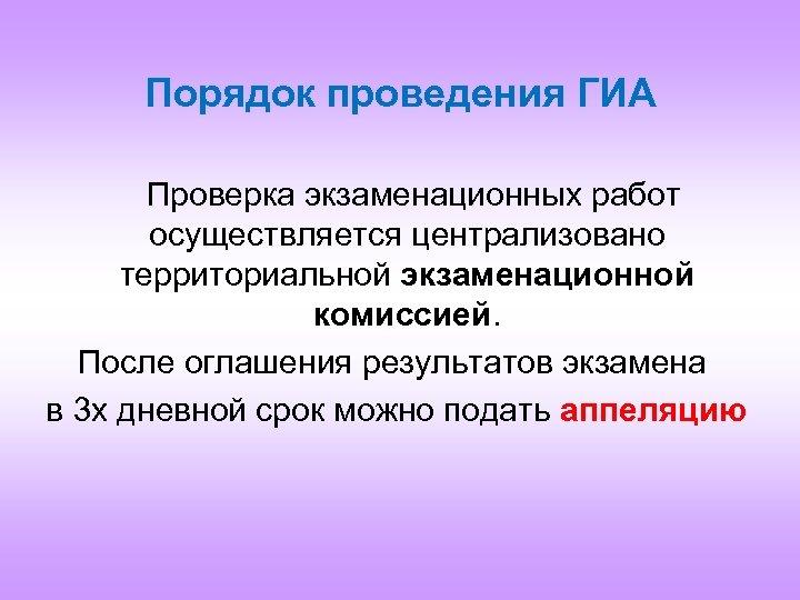 Порядок проведения ГИА Проверка экзаменационных работ осуществляется централизовано территориальной экзаменационной комиссией. После оглашения результатов