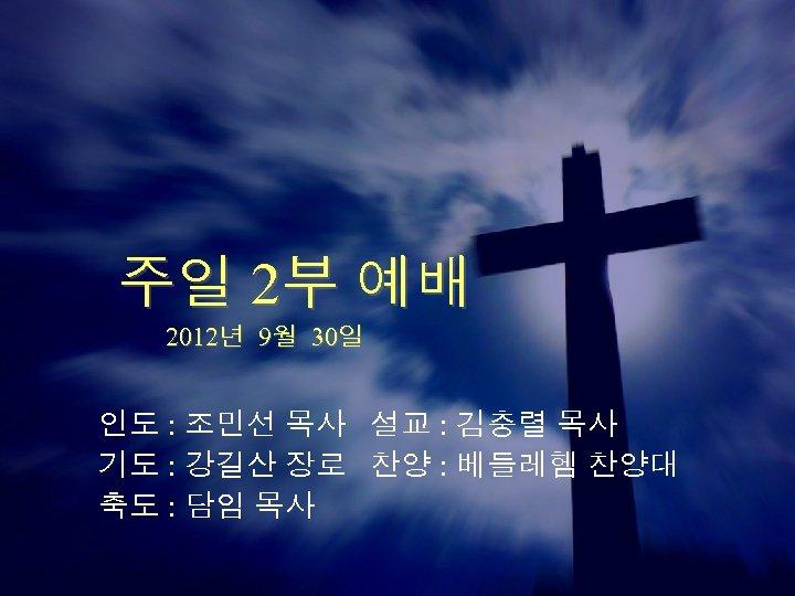주일 2부 예배 2012년 9월 30일 인도 : 조민선 목사 설교 : 김충렬 목사