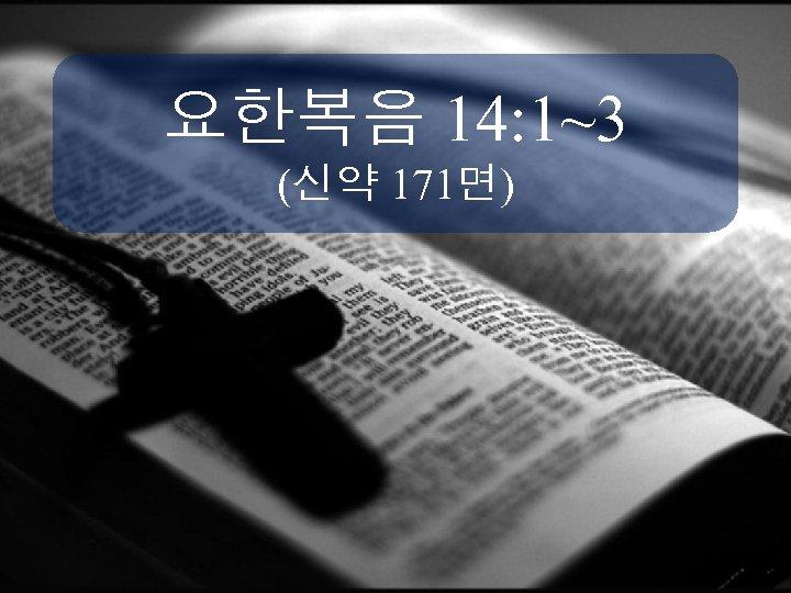 요한복음 14: 1~3 (신약 171면)