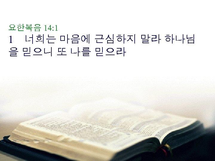 요한복음 14: 1 1 너희는 마음에 근심하지 말라 하나님 을 믿으니 또 나를 믿으라