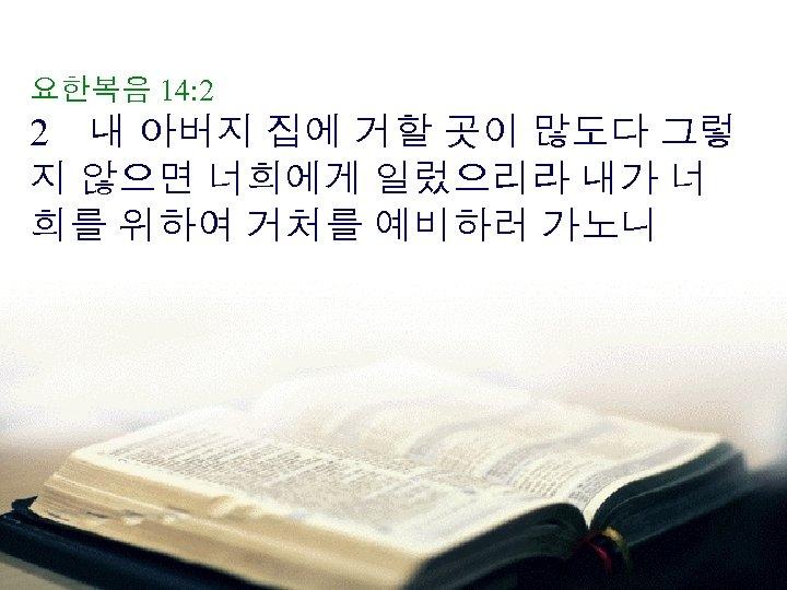 요한복음 14: 2 2 내 아버지 집에 거할 곳이 많도다 그렇 지 않으면 너희에게