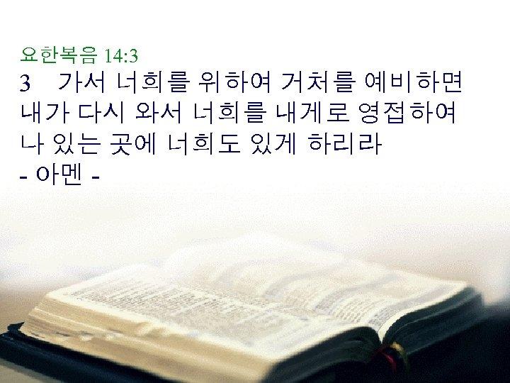 요한복음 14: 3 3 가서 너희를 위하여 거처를 예비하면 내가 다시 와서 너희를 내게로