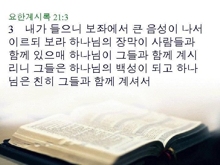 요한계시록 21: 3 3 내가 들으니 보좌에서 큰 음성이 나서 이르되 보라 하나님의 장막이