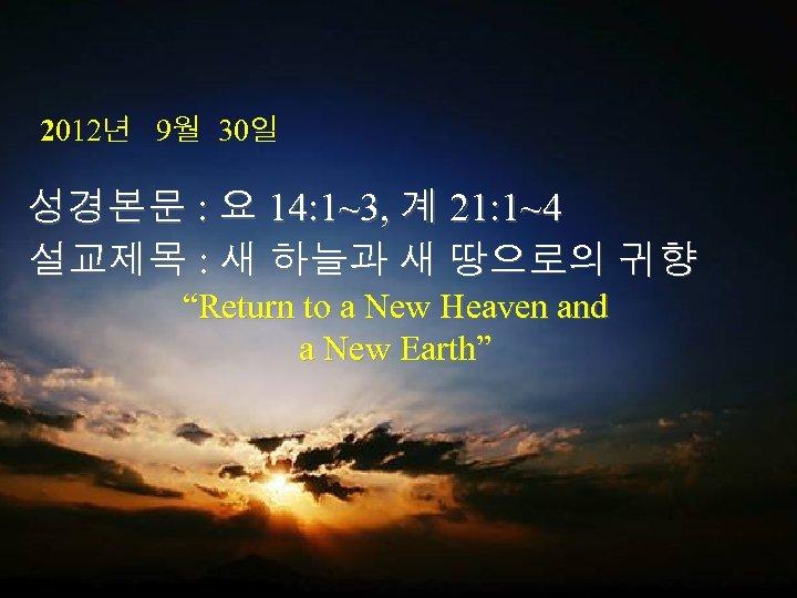 2012년 9월 30일 성경본문 : 요 14: 1~3, 계 21: 1~4 설교제목 : 새