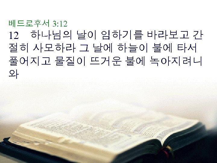 베드로후서 3: 12 12 하나님의 날이 임하기를 바라보고 간 절히 사모하라 그 날에 하늘이